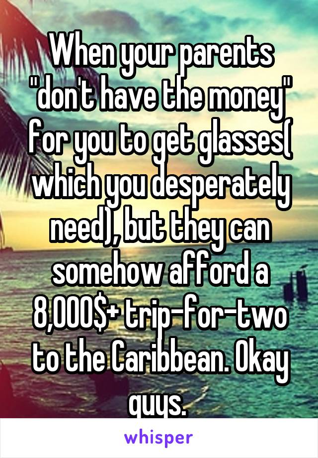 "When your parents ""don't have the money"" for you to get glasses( which you desperately need), but they can somehow afford a 8,000$+ trip-for-two to the Caribbean. Okay guys."