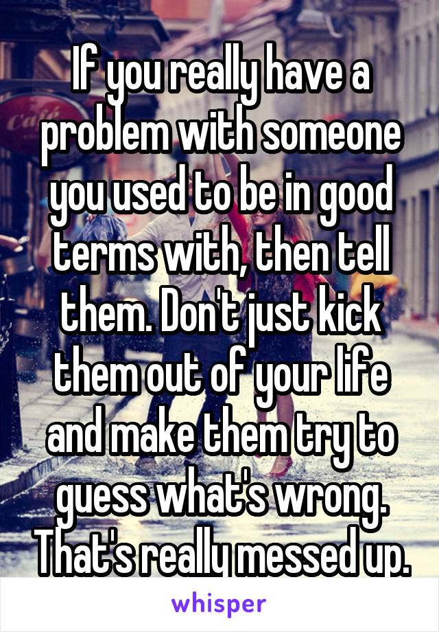 If you really have a problem with someone you used to be in good terms with, then tell them. Don't just kick them out of your life and make them try to guess what's wrong. That's really messed up.