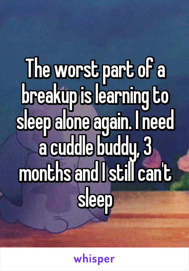 The worst part of a breakup is learning to sleep alone again. I need a cuddle buddy, 3 months and I still can't sleep