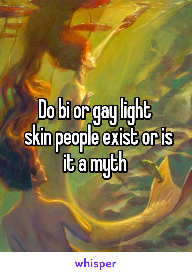 Do bi or gay light   skin people exist or is it a myth