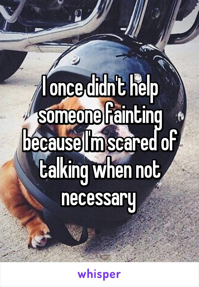I once didn't help someone fainting because I'm scared of talking when not necessary