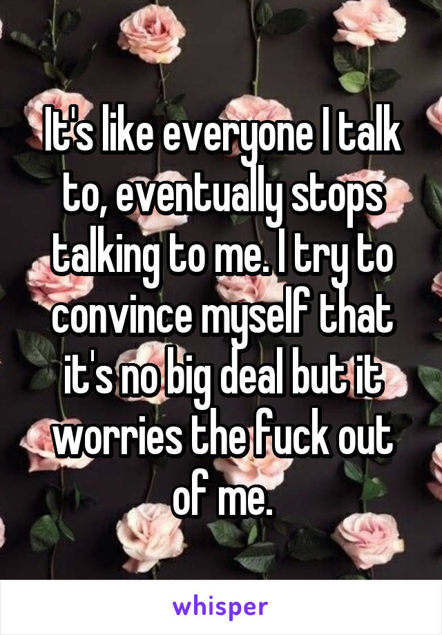 It's like everyone I talk to, eventually stops talking to me. I try to convince myself that it's no big deal but it worries the fuck out of me.