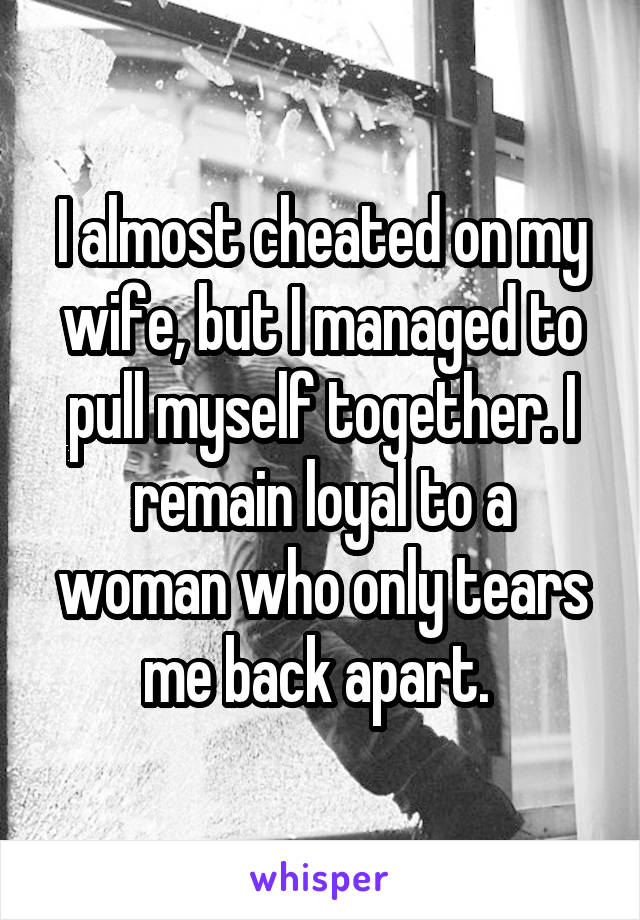 I almost cheated on my wife, but I managed to pull myself together. I remain loyal to a woman who only tears me back apart.