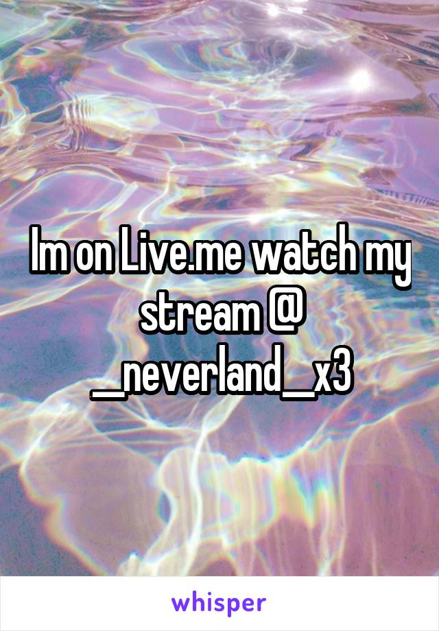 Im on Live.me watch my stream @ __neverland__x3
