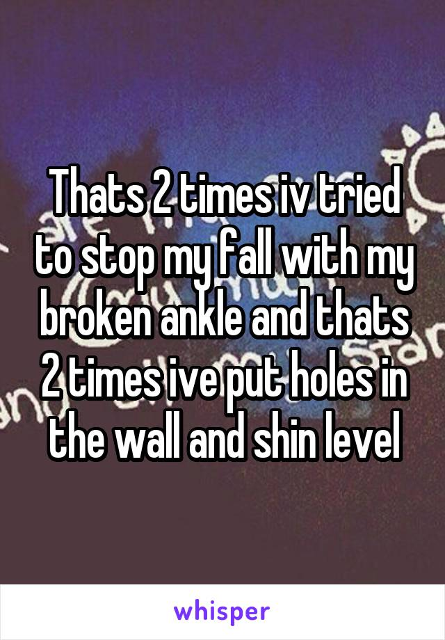 Thats 2 times iv tried to stop my fall with my broken ankle and thats 2 times ive put holes in the wall and shin level