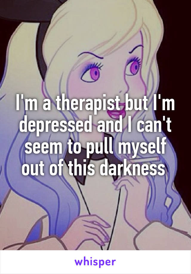 I'm a therapist but I'm depressed and I can't seem to pull myself out of this darkness