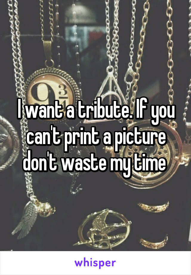 I want a tribute. If you can't print a picture don't waste my time