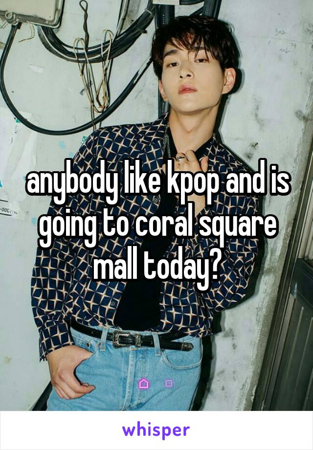 anybody like kpop and is going to coral square mall today?