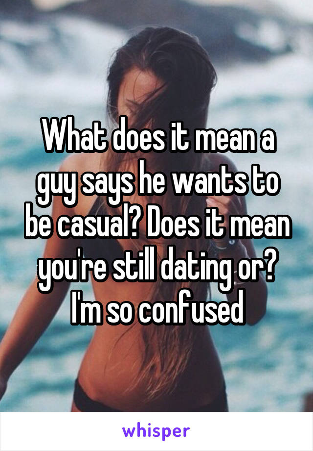 What does it mean a guy says he wants to be casual? Does it mean you're still dating or? I'm so confused