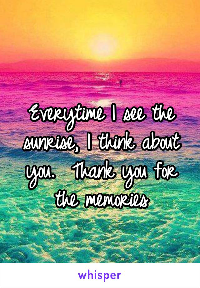 Everytime I see the sunrise, I think about you.  Thank you for the memories