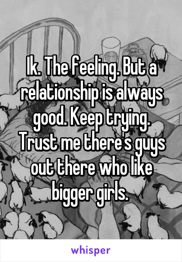 Ik. The feeling. But a relationship is always good. Keep trying. Trust me there's guys out there who like bigger girls.