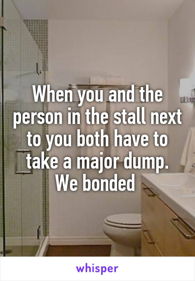When you and the person in the stall next to you both have to take a major dump. We bonded