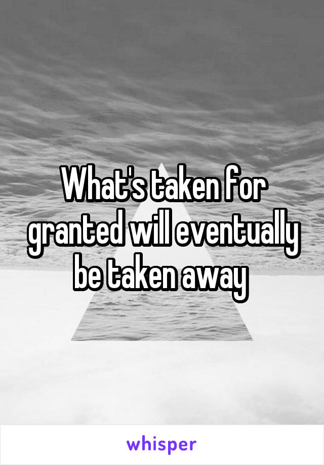 What's taken for granted will eventually be taken away