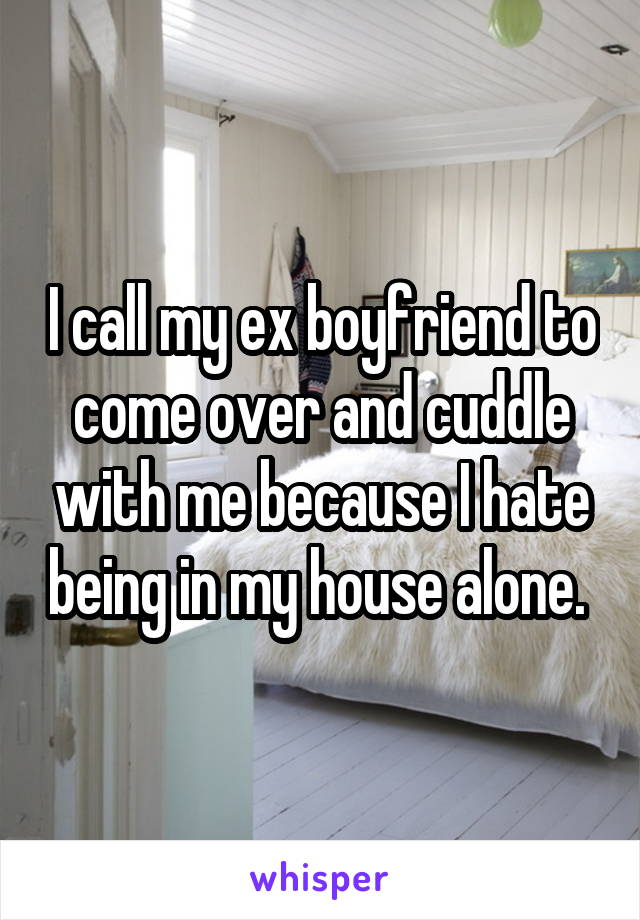 I call my ex boyfriend to come over and cuddle with me because I hate being in my house alone.