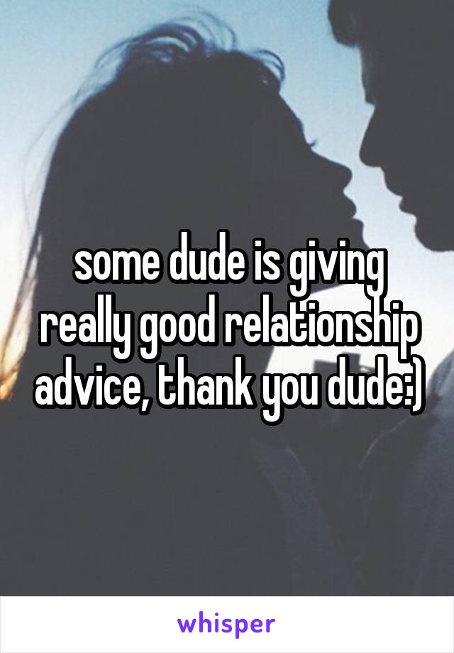 some dude is giving really good relationship advice, thank you dude:)