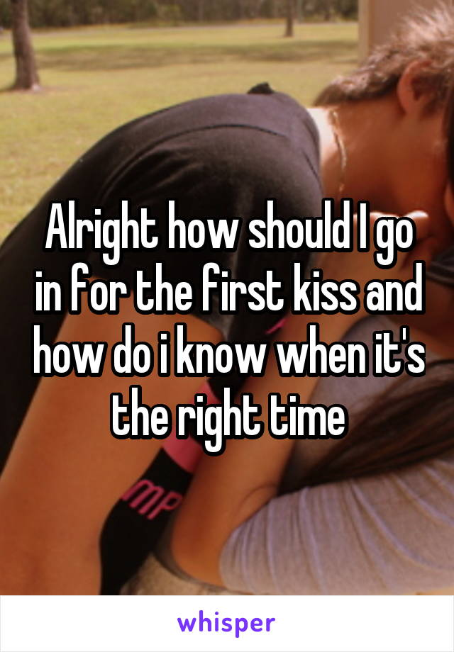 Alright how should I go in for the first kiss and how do i know when it's the right time