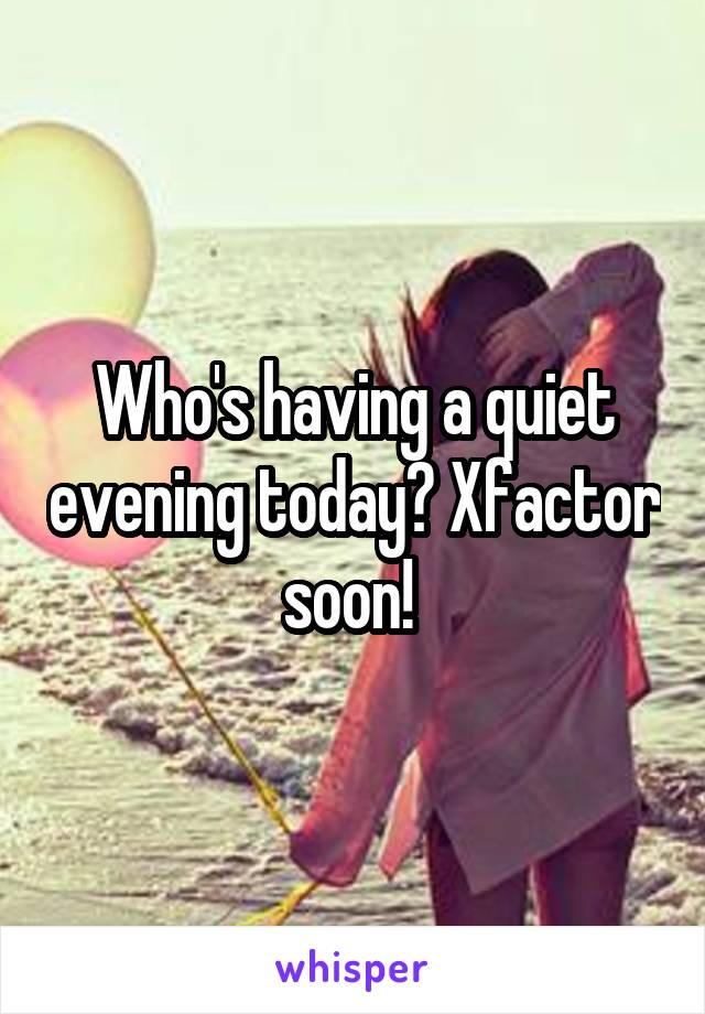 Who's having a quiet evening today? Xfactor soon!
