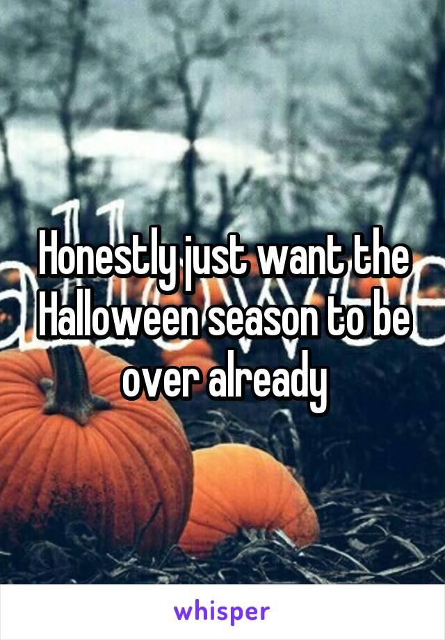 Honestly just want the Halloween season to be over already