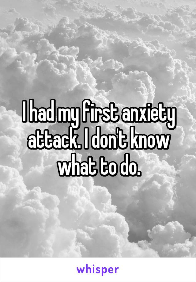 I had my first anxiety attack. I don't know what to do.