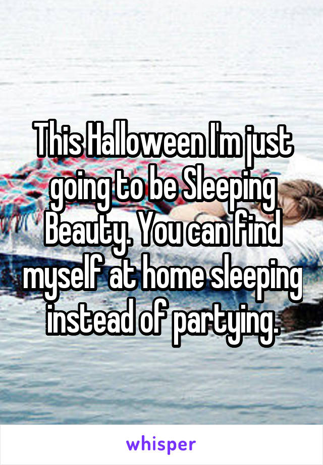 This Halloween I'm just going to be Sleeping Beauty. You can find myself at home sleeping instead of partying.