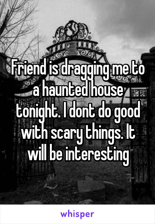 Friend is dragging me to a haunted house tonight. I dont do good with scary things. It will be interesting