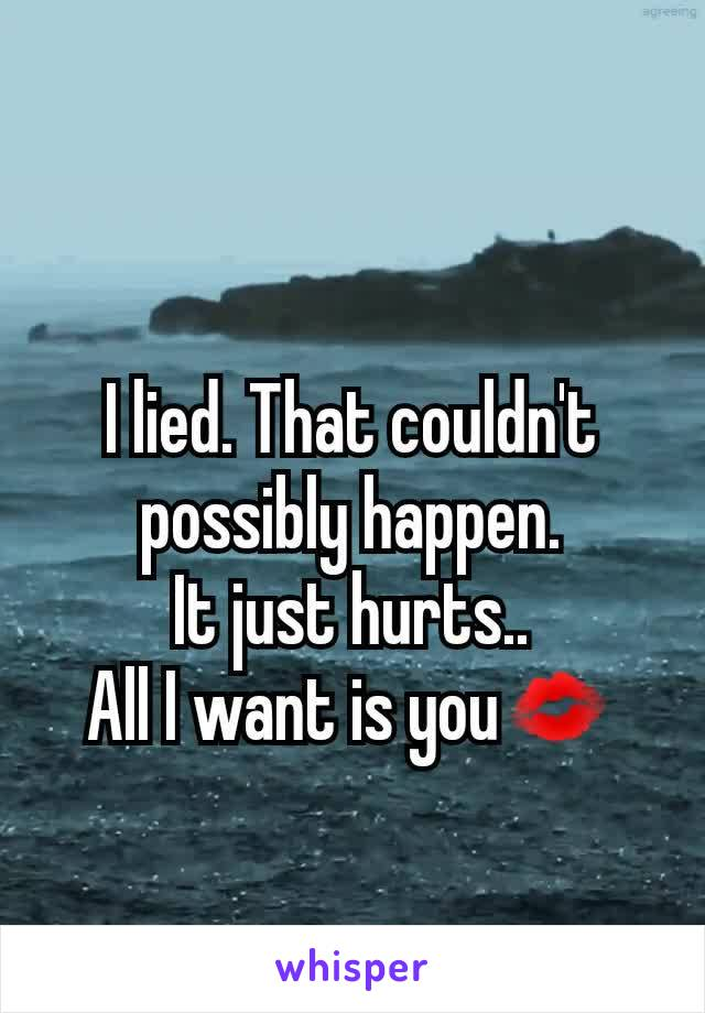 I lied. That couldn't possibly happen. It just hurts.. All I want is you💋