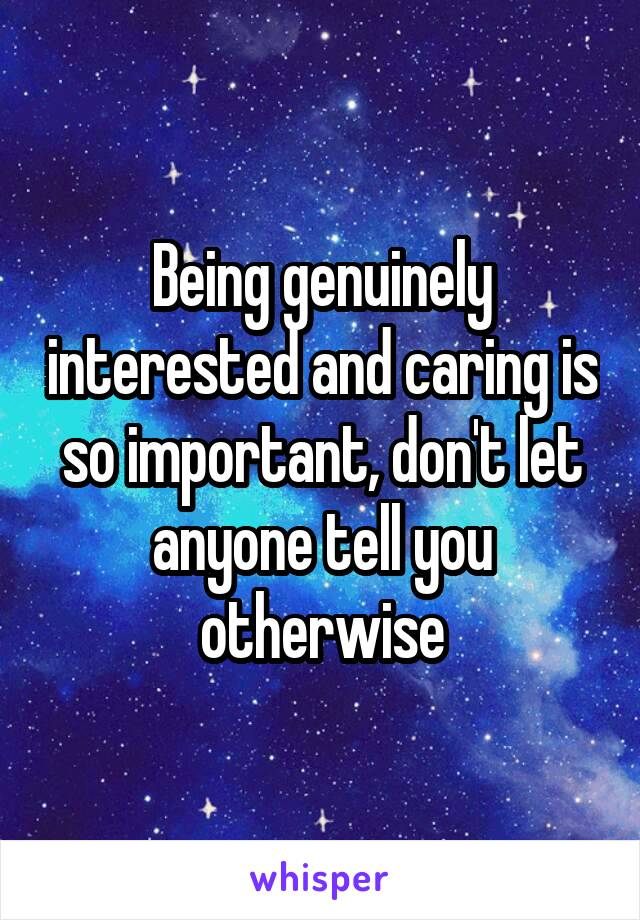 Being genuinely interested and caring is so important, don't let anyone tell you otherwise