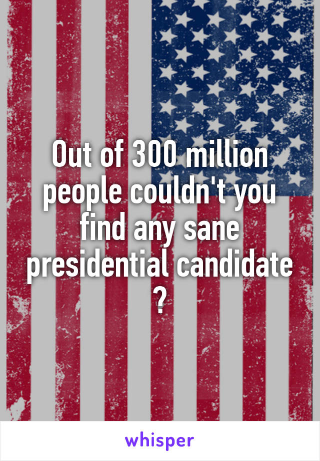 Out of 300 million people couldn't you find any sane presidential candidate ?