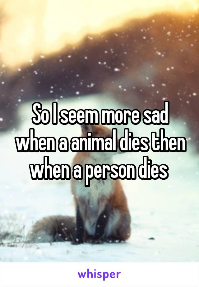 So I seem more sad when a animal dies then when a person dies