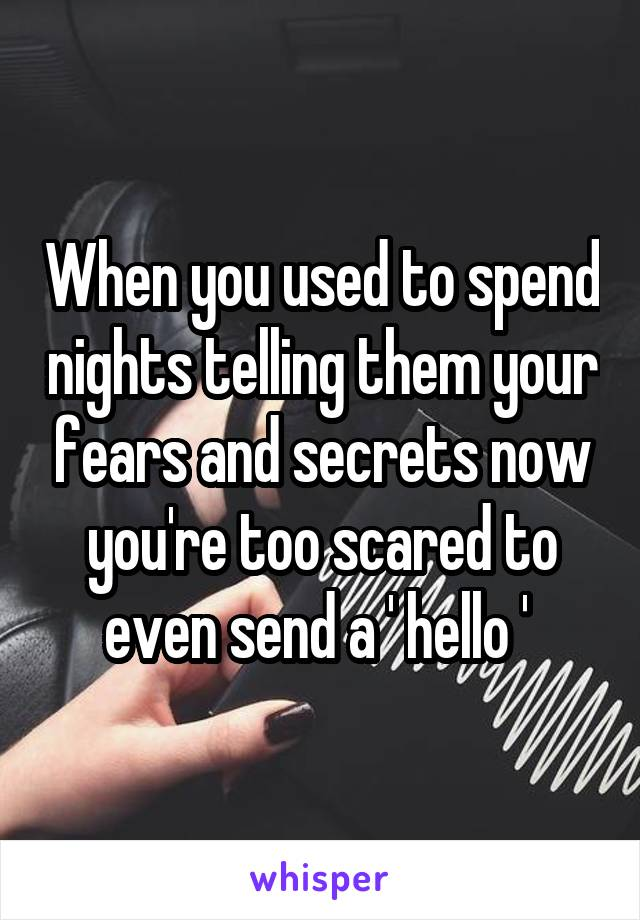 When you used to spend nights telling them your fears and secrets now you're too scared to even send a ' hello '