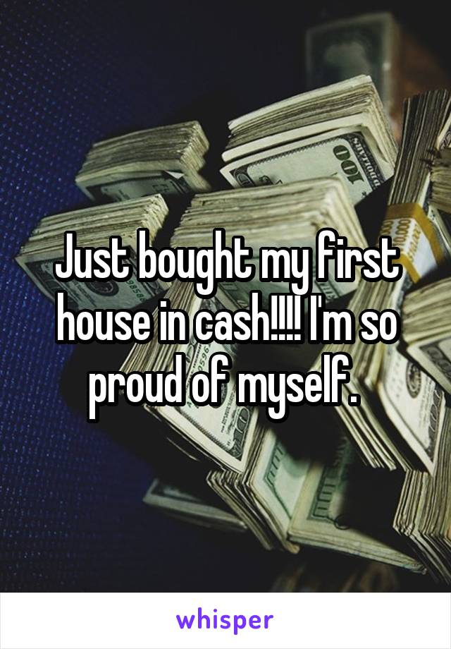 Just bought my first house in cash!!!! I'm so proud of myself.
