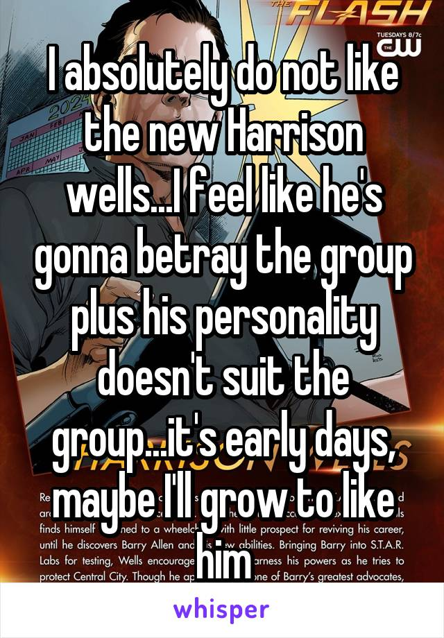I absolutely do not like the new Harrison wells...I feel like he's gonna betray the group plus his personality doesn't suit the group...it's early days, maybe I'll grow to like him
