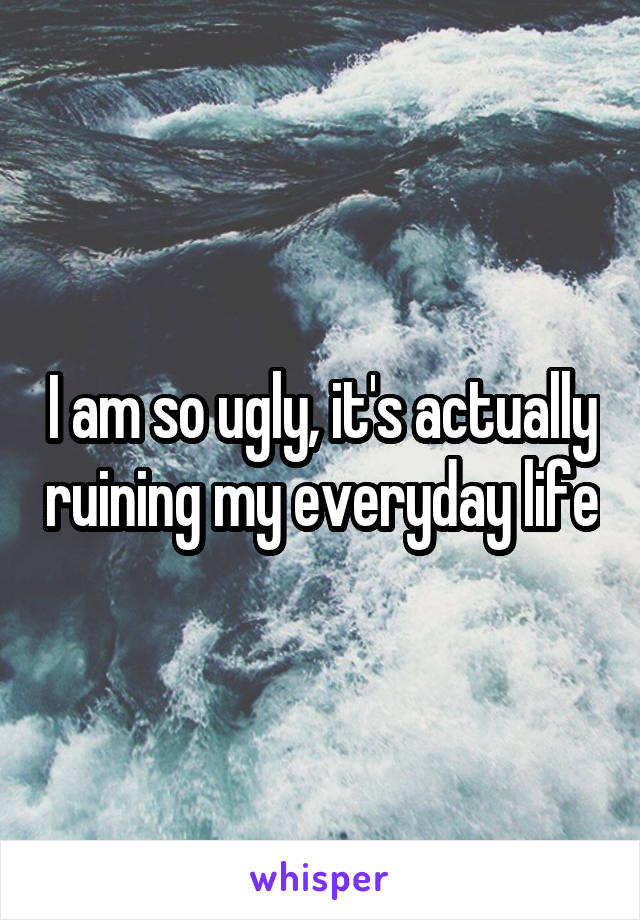 I am so ugly, it's actually ruining my everyday life