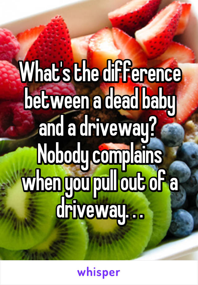 What's the difference between a dead baby and a driveway?  Nobody complains when you pull out of a driveway. . .