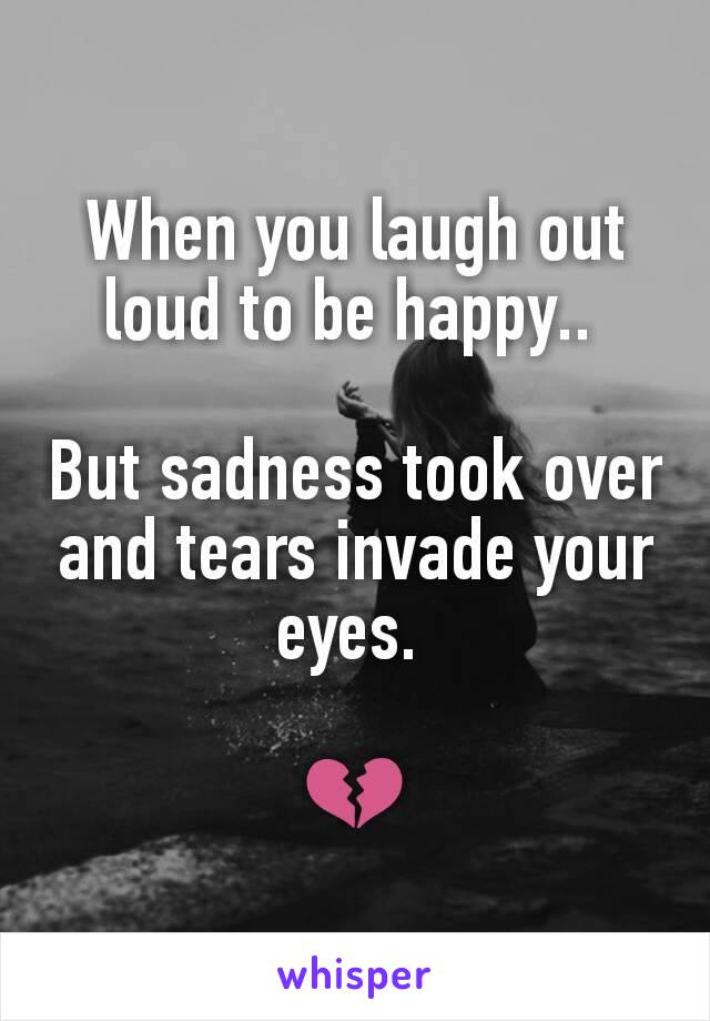 When you laugh out loud to be happy..   But sadness took over and tears invade your eyes.   💔