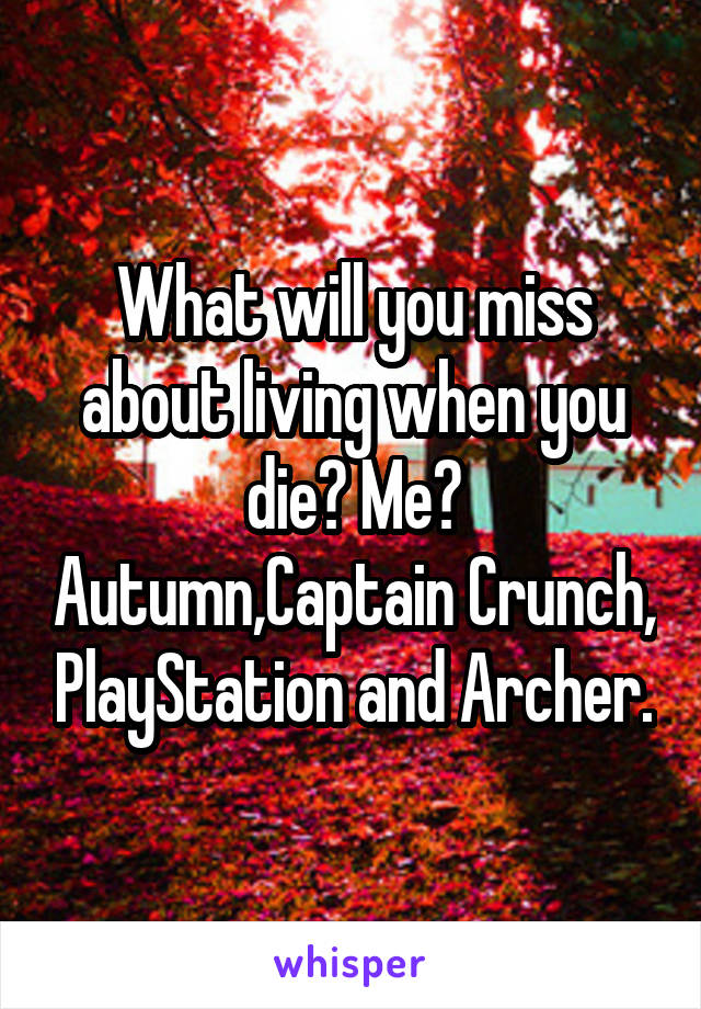 What will you miss about living when you die? Me? Autumn,Captain Crunch, PlayStation and Archer.