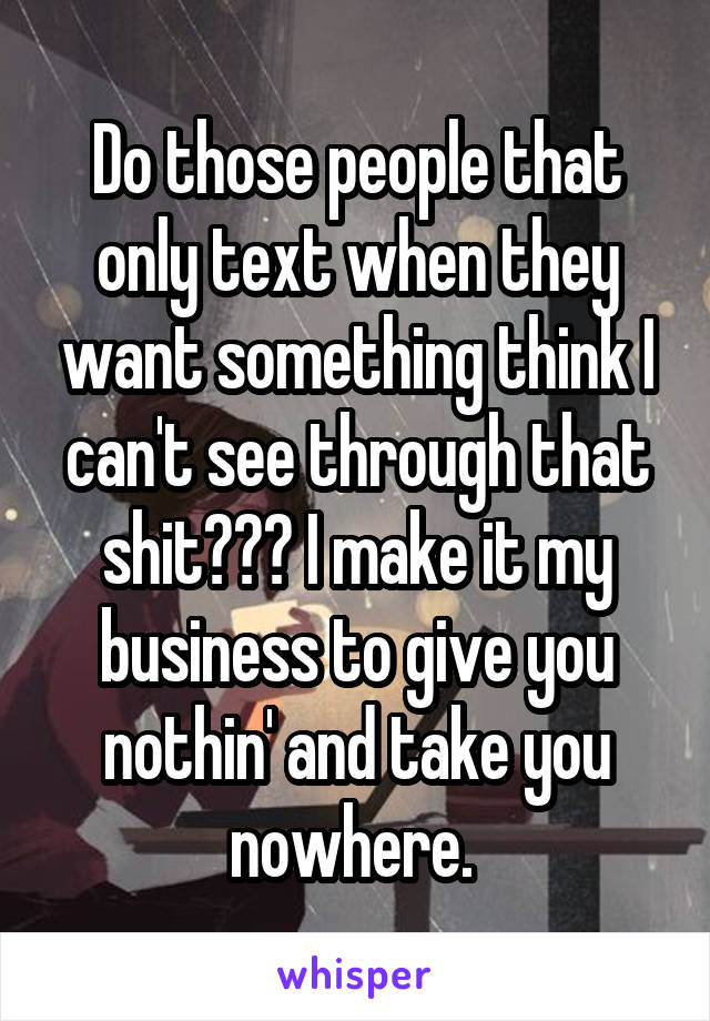 Do those people that only text when they want something think I can't see through that shit??? I make it my business to give you nothin' and take you nowhere.