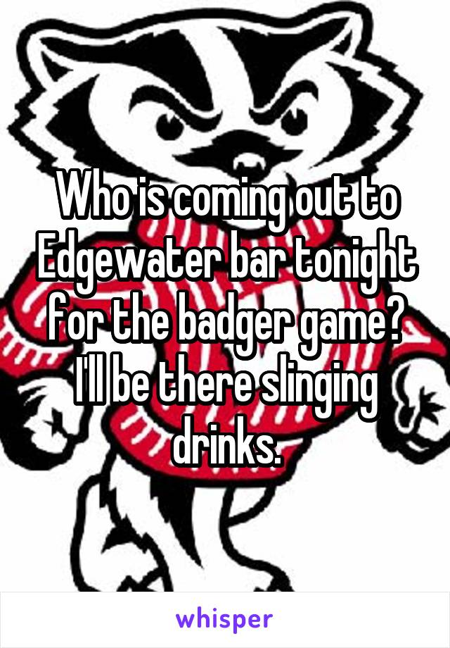 Who is coming out to Edgewater bar tonight for the badger game? I'll be there slinging drinks.