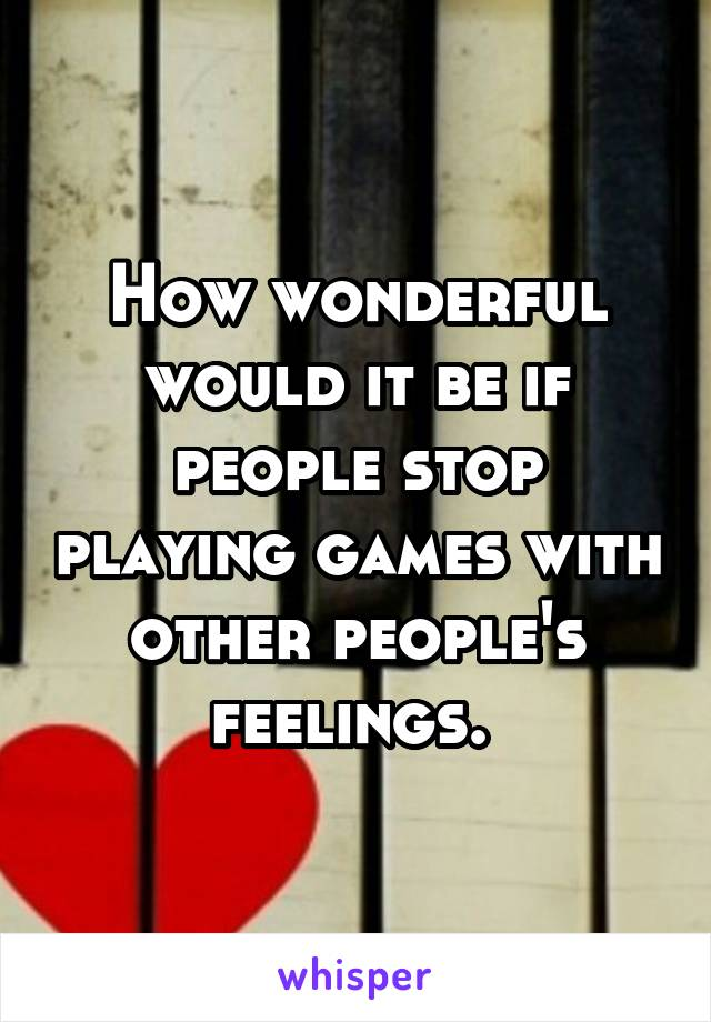 How wonderful would it be if people stop playing games with other people's feelings.