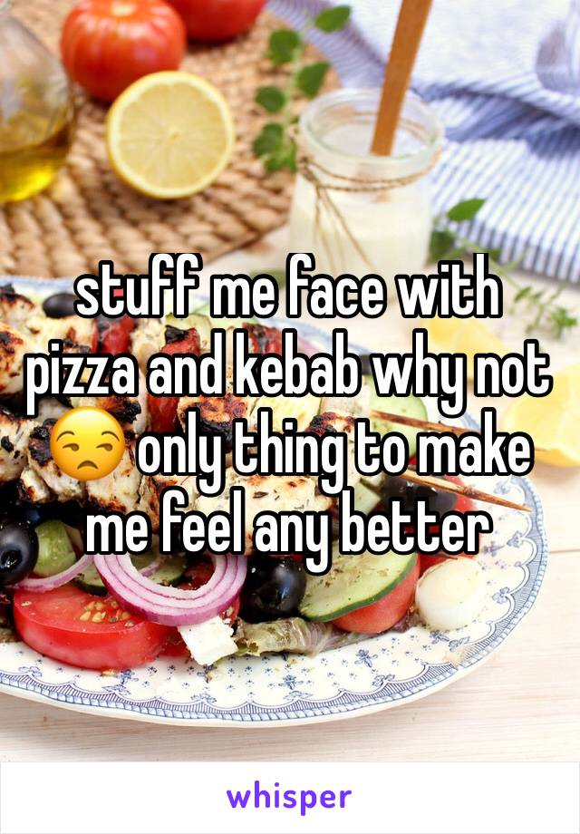 stuff me face with pizza and kebab why not 😒 only thing to make me feel any better