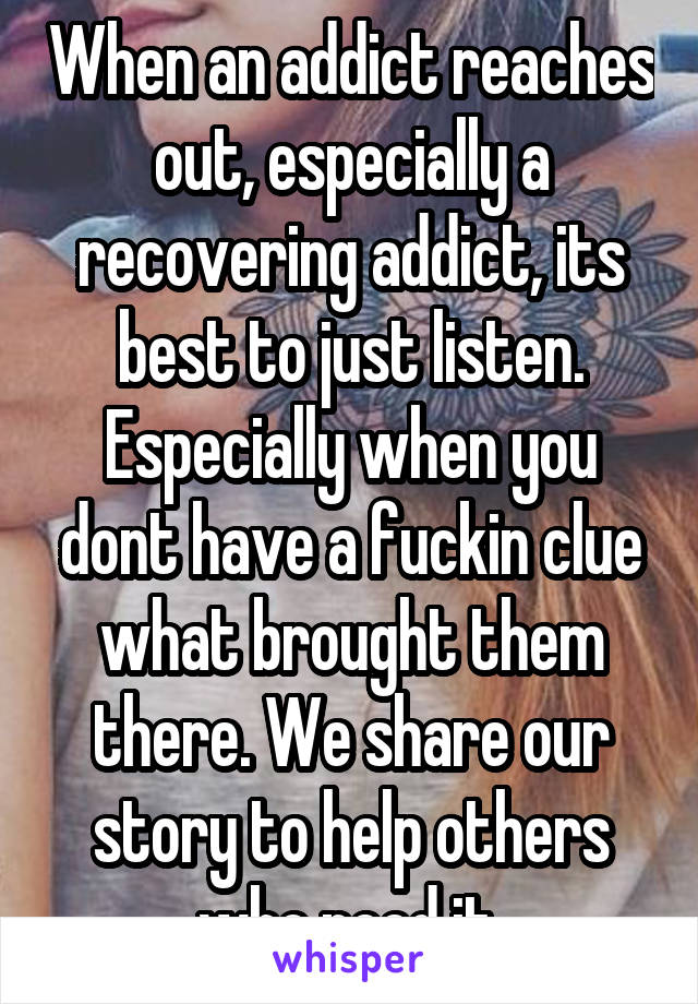 When an addict reaches out, especially a recovering addict, its best to just listen. Especially when you dont have a fuckin clue what brought them there. We share our story to help others who need it.