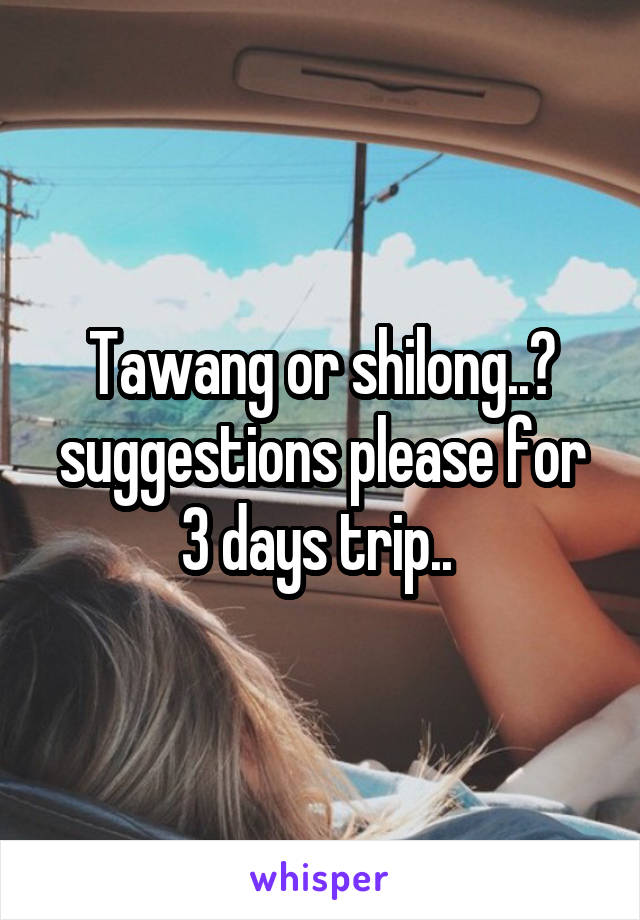 Tawang or shilong..? suggestions please for 3 days trip..