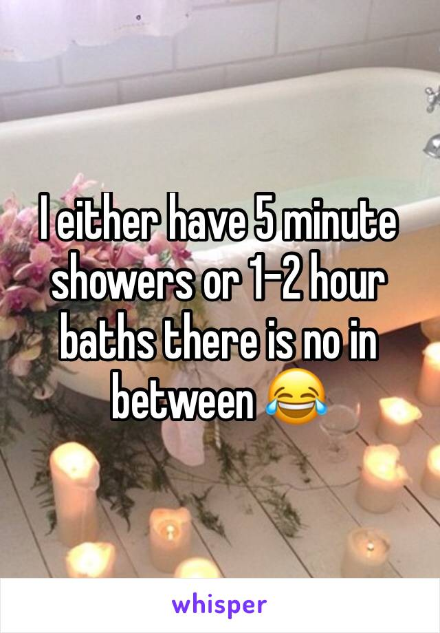 I either have 5 minute showers or 1-2 hour baths there is no in between 😂