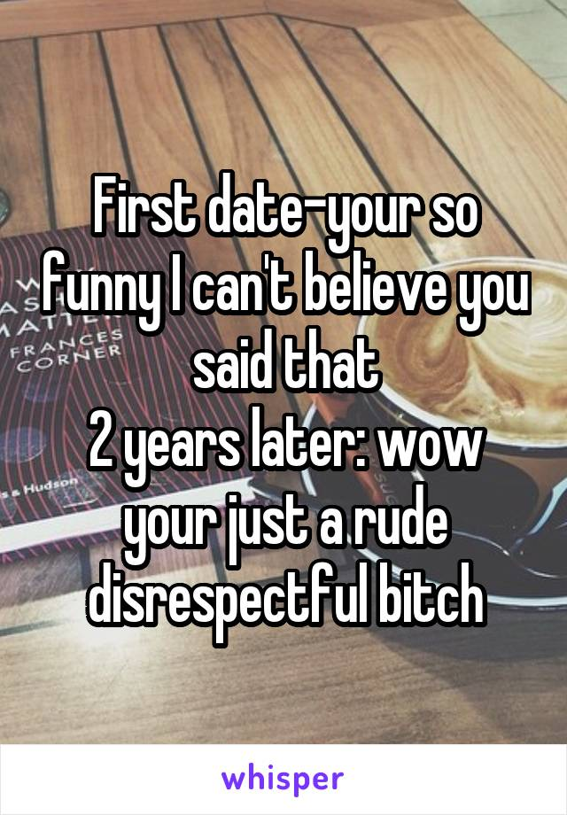 First date-your so funny I can't believe you said that 2 years later: wow your just a rude disrespectful bitch