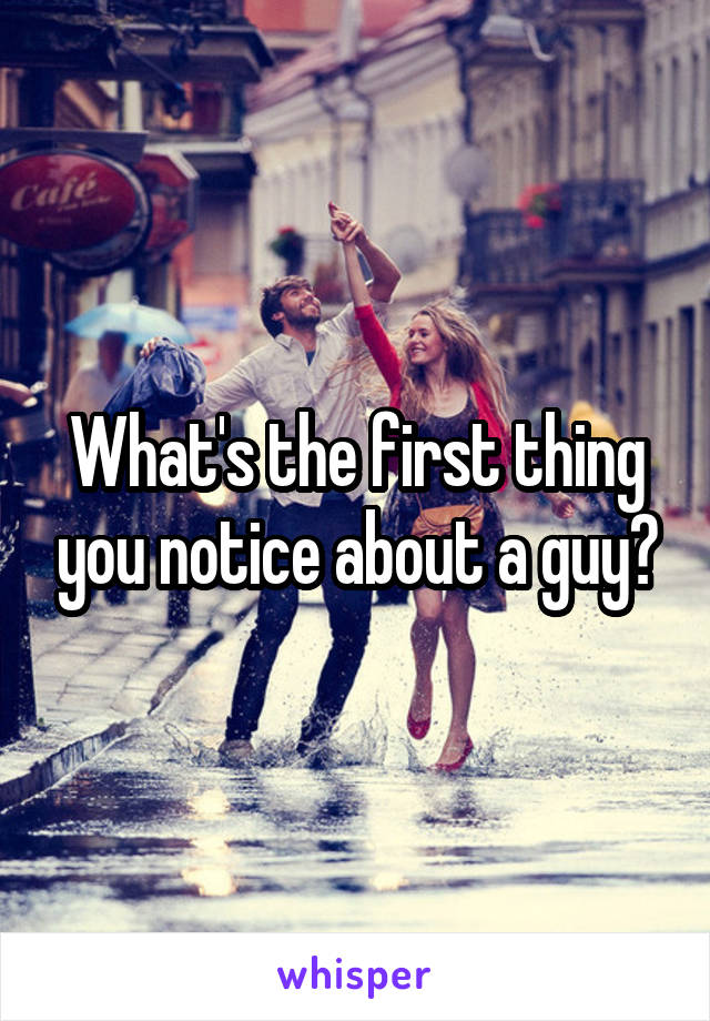 What's the first thing you notice about a guy?