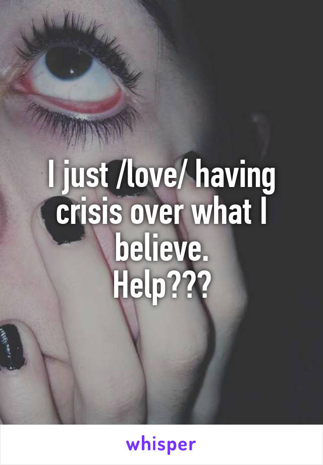 I just /love/ having crisis over what I believe. Help???