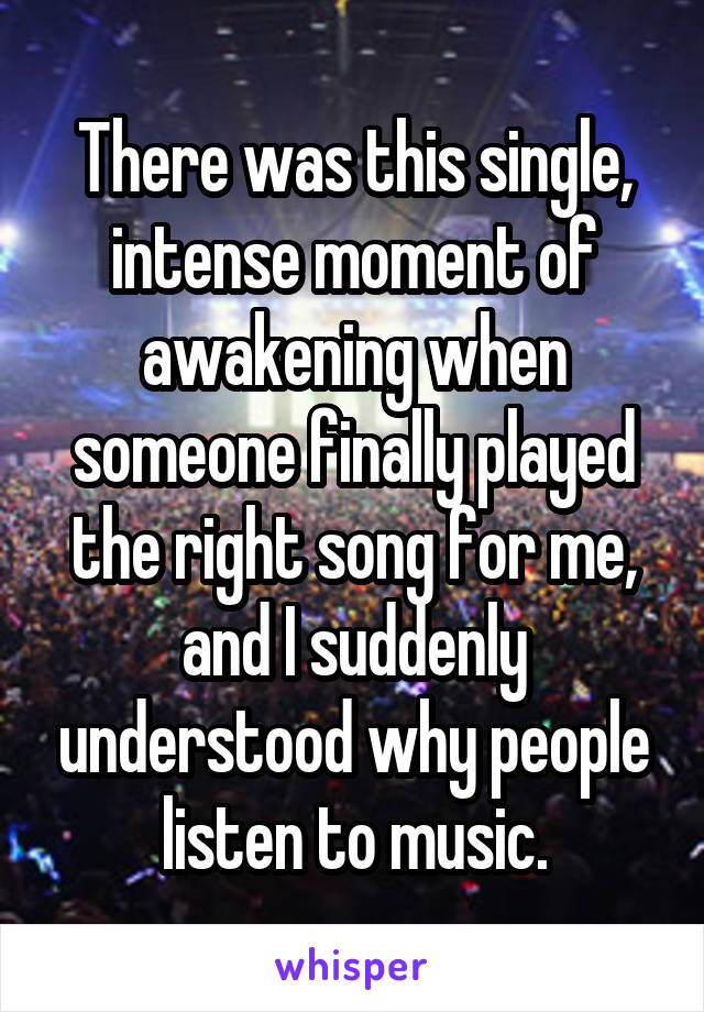 There was this single, intense moment of awakening when someone finally played the right song for me, and I suddenly understood why people listen to music.