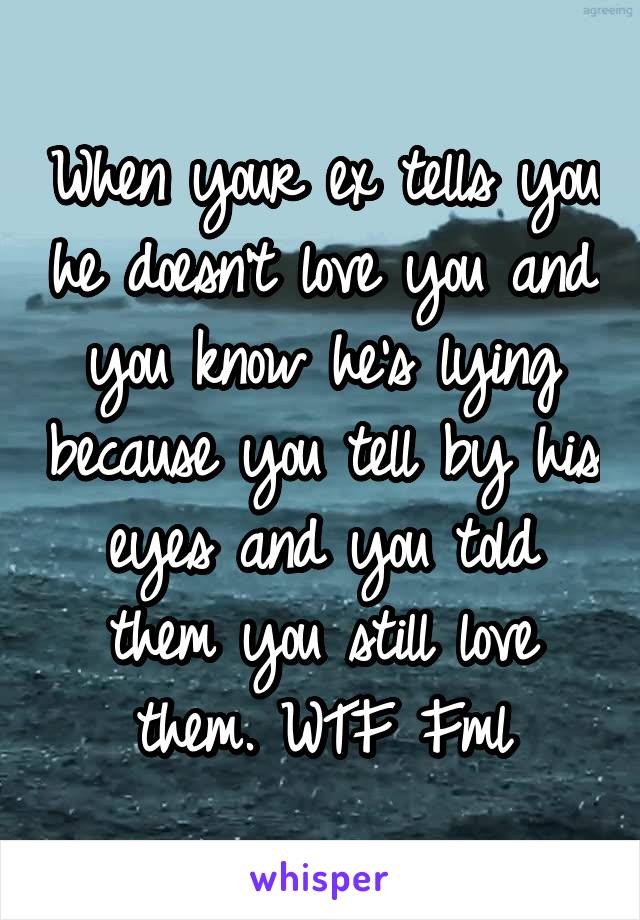 When your ex tells you he doesn't love you and you know he's lying because you tell by his eyes and you told them you still love them. WTF Fml