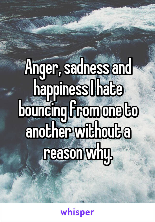 Anger, sadness and happiness I hate bouncing from one to another without a reason why.