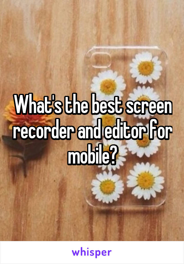 What's the best screen recorder and editor for mobile?